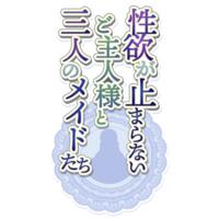 Seiyoku ga Tomaranai Goshujin-sama to Sannin no Maid-tachi
